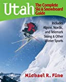 Michael R Fine Utah: The Complete Ski and Snowboard Guide - Includes Alpine, Nordic and Telemark Skiing and Other Winter Sports