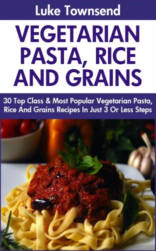 Collection of 30 Top Class Healthy, Quick, Easy, Super-Delicious & Most Popular Vegetarian Pasta, Rice And Grains Recipes In Just 3 Or Less Steps by Luke Townsend