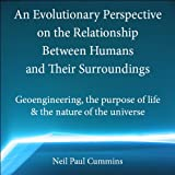 An Evolutionary Perspective on the Relationship Between Humans and Their Surroundings: Geoengineering, the Purpose of Life &amp; the Nature of the Universe