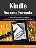 Kindle Success Formula: 12 Success Secrets for Generating a Full Time Income Selling Kindle eBooks Online