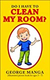 Childrens books: Do I Have To Clean My Room? - kids books / picture book for ages 3 - 8. Bedtime stories for early readers.