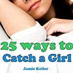 25 Ways to Catch a Girl: For Men with Schizoid Personality Disorder, Social Anxiety, Shyness or Avoidant Personality Disorder | Jamie Keller