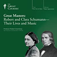 Great Masters: Robert and Clara Schumann - Their Lives and Music  by  The Great Courses Narrated by Professor Robert Greenberg
