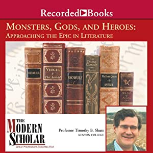 The Modern Scholar: Monsters, Gods, and Heroes: Approaching the Epic in Literature | [Timothy Shutt]