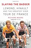 Richard Moore Slaying the Badger: LeMond, Hinault and the Greatest Ever Tour de France