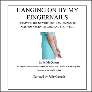 Hanging On by My Fingernails: Surviving the New Divorce Gamesmanship, and How a Scratch Can Land You in Jail | [Janie McQueen]