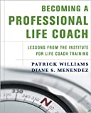 Becoming a Professional Life Coach: Lessons from the Institute of Life Coach Training: Lessons from the Institute for Life Coach Training