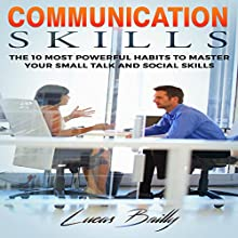 Communication Skills: The 10 Most Powerful Habits to Master Your Small Talk and Social Skills Audiobook by Lucas Bailly Narrated by Andy Waits
