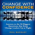 Change with Confidence: Answers to the 50 Biggest Questions That Keep Change Leaders Up at Night Hörbuch von Phil Buckley Gesprochen von: Paul Boehmer