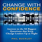 Change with Confidence: Answers to the 50 Biggest Questions That Keep Change Leaders Up at Night | Phil Buckley