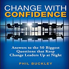 Change with Confidence: Answers to the 50 Biggest Questions That Keep Change Leaders Up at Night Audiobook by Phil Buckley Narrated by Paul Boehmer