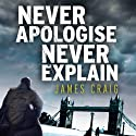 Never Apologise, Never Explain: Inspector Carlyle, Novel 2 (       UNABRIDGED) by James Craig Narrated by Joe Jameson