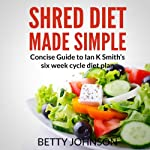 Shred Diet Made Simple: Concise Guide to Ian K. Smith's Six Week Cycle Diet Plan | Betty Johnson