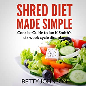 Shred Diet Made Simple: Concise Guide to Ian K. Smith's Six Week Cycle Diet Plan | [Betty Johnson]
