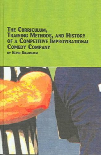 Curriculum, Training Methods, And History Of A Competitive Improvisational Comedy Company (Studies in Theatre Arts), Kevin Bradshaw