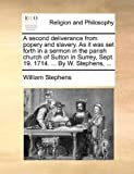 A second deliverance from popery and slavery. As it was set forth in a sermon in the parish church of Sutton in Surrey, Sept. 19. 1714. ... By W. Stephens, ... (1171111215) by Stephens, William