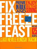 Fix, Freeze, Feast: Prepare in Bulk and Enjoy by the Serving - More than 125 Recipes