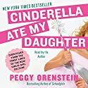Cinderella Ate My Daughter: Dispatches from the Front Lines of the New Girlie-Girl Culture (       UNABRIDGED) by Peggy Orenstein Narrated by Peggy Orenstein