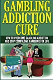 Gambling Addiction Cure: How to Overcome Gambling Addiction and Stop Compulsive Gambling for Life