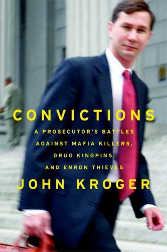Convictions: A Prosecutor's Battles Against Mafia Killers, Drug Kingpins, and Enron Thieves, John Kroger