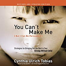 You Can't Make Me (But I Can Be Persuaded), Revised and Updated Edition: Strategies for Bringing Out the Best in Your Strong-Willed Child Audiobook by Cynthia Tobias Narrated by Cynthia Tobias
