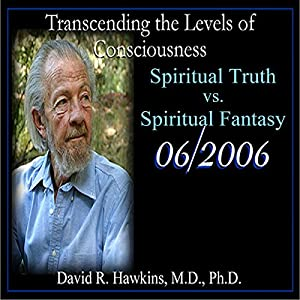 Transcending the Levels of Consciousness Series: Spiritual Truth vs. Spiritual Fantasy Speech