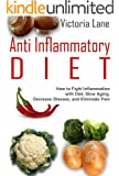 Anti Inflammatory Diet: How to Fight Inflammation with Diet, Slow Aging, and Eliminate Pain (Anti Inflammatory Diet Guide - Control Inflammation, Beat Disease, Get Healthy) (English Edition)