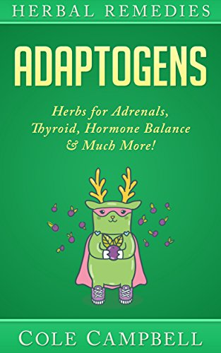 Herbal Remedies: Adaptogens: Herbs For - Adrenals, Thyroid, Hormone Balance & Much More! (Herbal Antivirals, Herbal Antibiotics, Rhodiola, Plant Medicine, Medical Herbalism, Herbalism, Ayuverda) by Cole Campbell