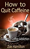 How to Quit Caffeine: Cure Your Coffee Addiction (Addiction Recovery, Addictions)