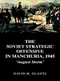 The Soviet Strategic Offensive in Manchuria, 1945: 'August Storm' (Soviet (Russian) Study of War) (041540861X) by Glantz, David M.