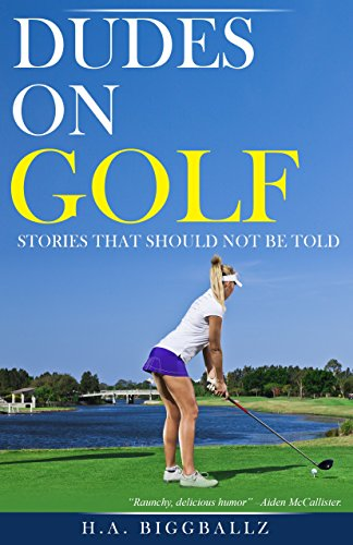 DUDES ON GOLF Stories that should not be told by H.A. Biggballz