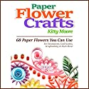 Paper Flower Crafts (2nd Edition): 68 Paper Flowers You Can Use for Decorations, Card Accents, Scrapbooking, & Much More! Audiobook by Kitty Moore Narrated by Barbara Nevins Taylor