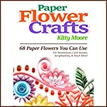 Paper Flower Crafts (2nd Edition): 68 Paper Flowers You Can Use for Decorations, Card Accents, Scrapbooking, & Much More! | Kitty Moore
