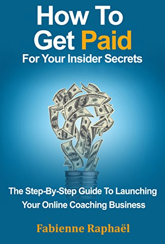 How To Get Paid For Your Insider Secrets: The Step-By-Step Guide To Launching Your Online Coaching Business