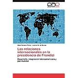 Las relaciones internacionales en la presidencia de Frondizi: Desarrollo, integración latinoamericana y paz mundial...