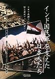 インド国民軍を支えた日本人たち—日本ガ感謝サレズトモ独立達成ナラバ本望ナリ