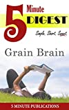 Grain Brain: 5 Minute Digest: On The Surprising Truth about Wheat, Carbs, and Sugar - Your Brains Silent Killers