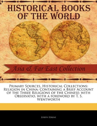 Primary Sources, Historical Collections: Religion in China: Containing a Brief Account of the Three Religions of the Chinese: with Observatio, with a foreword by T. S. Wentworth