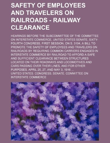 Safety of employees and travelers on railroads - railway clearance; Hearings before the subcommittee of the Committee on interstate commerce, United ... a bill to promote the safety of employees