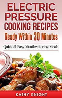 Electric Pressure Cooking Recipes Ready Within 30 Minutes: Quick & Easy Mouthwatering Meals For Busy People by Kathy Knight ebook deal