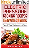 Electric Pressure Cooking Recipes Ready within 30 Minutes: Quick & Easy Mouthwatering Meals For Busy People (Electric Pressure Cooking Cookbook Book 1)