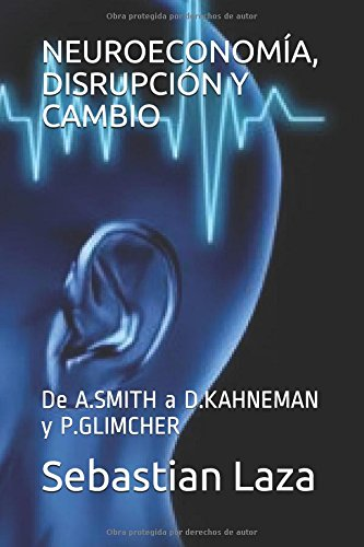 NEUROECONOMIA, DISRUPCION Y CAMBIO: De A.SMITH a D.KAHNEMAN y P.GLIMCHER  [Laza, Sebastian] (Tapa Blanda)