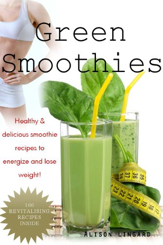 Green Smoothies: Healthy & Delicious, smoothie recipes to energize and lose weight by Alison Lingard