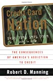 Credit Card Nation: The Consequences of America's Addiction to Credit (0465043674) by Manning, Robert D.