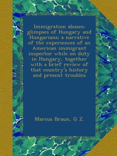 Immigration abuses; glimpses of Hungary and Hungarians; a narrative of the experiences of an American immigrant inspector while on duty in Hungary, . that country's history and present troubles