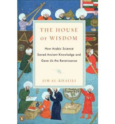 The House of Wisdom: How Arabic Science Saved Ancient Knowledge and Gave Us the Renaissance [Paperback] [2012] (Author) Jim al-Khalili By