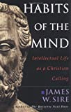 Habits of the Mind: Intellectual Life As a Christian Calling (0830822739) by Sire, James W.