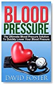 Blood Pressure: The Ultimate Blood Pressure Solution To Quickly Lower Your Blood Pressure