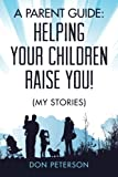 A Parent Guide: Helping Your Children Raise You!: (My Stories)
