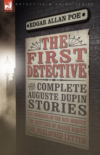 The First Detective: the Complete Auguste Dupin Stories-The Murders in the Rue Morgue, The Mystery of Marie Rogêt &